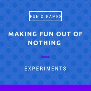 Making fun out of nothing - experiments