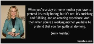 quote-when-you-re-a-stay-at-home-mother-you-have-to-pretend-it-s-really-boring-but-it-s-not-it-s-amy-poehler-146874 (1)