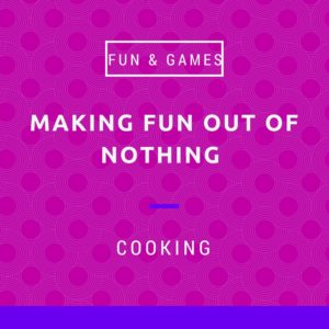 Making fun out of nothing - cooking
